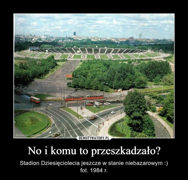 No i komu to przeszkadzało? – Stadion Dziesięciolecia jeszcze w stanie niebazarowym :)fot. 1984 r.