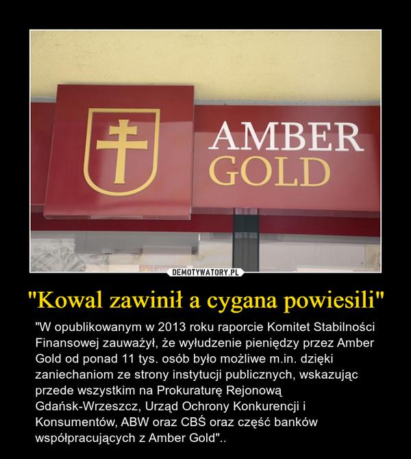 """""""Kowal zawinił a cygana powiesili"""" – """"W opublikowanym w 2013 roku raporcie Komitet Stabilności Finansowej zauważył, że wyłudzenie pieniędzy przez Amber Gold od ponad 11 tys. osób było możliwe m.in. dzięki zaniechaniom ze strony instytucji publicznych, wskazując przede wszystkim na Prokuraturę Rejonową Gdańsk-Wrzeszcz, Urząd Ochrony Konkurencji i Konsumentów, ABW oraz CBŚ oraz część banków współpracujących z Amber Gold"""".."""
