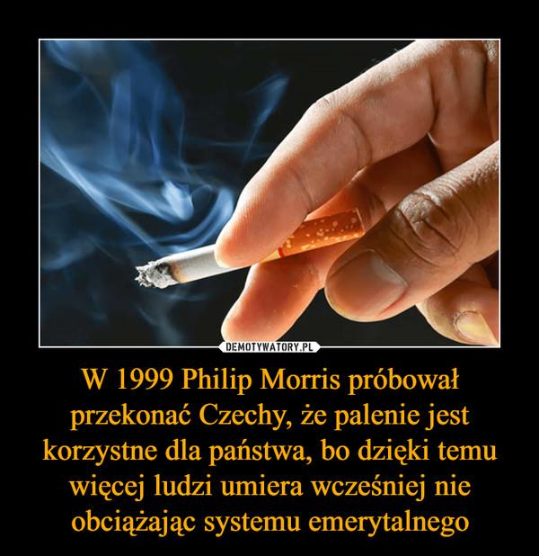 W 1999 Philip Morris próbował przekonać Czechy, że palenie jest korzystne dla państwa, bo dzięki temu więcej ludzi umiera wcześniej nie obciążając systemu emerytalnego –