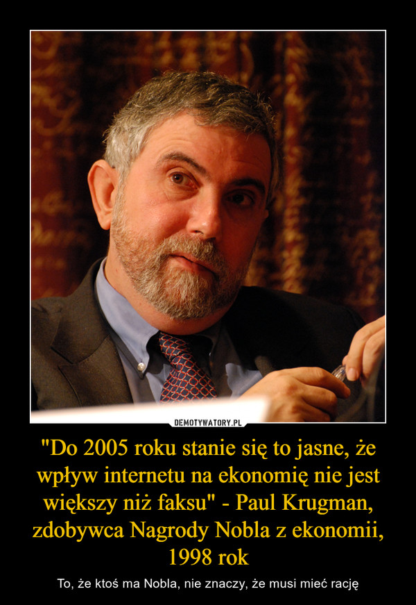 """""""Do 2005 roku stanie się to jasne, że wpływ internetu na ekonomię nie jest większy niż faksu"""" - Paul Krugman, zdobywca Nagrody Nobla z ekonomii, 1998 rok – To, że ktoś ma Nobla, nie znaczy, że musi mieć rację"""