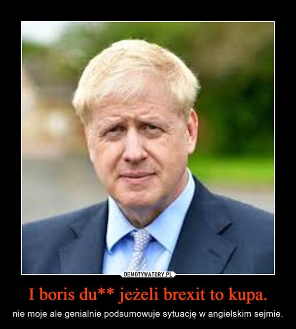 I boris du** jeżeli brexit to kupa. – nie moje ale genialnie podsumowuje sytuację w angielskim sejmie.
