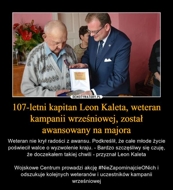 107-letni kapitan Leon Kaleta, weteran kampanii wrześniowej, został awansowany na majora – Weteran nie krył radości z awansu. Podkreślił, że całe młode życie poświecił walce o wyzwolenie kraju. - Bardzo szczęśliwy się czuję, że doczekałem takiej chwili - przyznał Leon KaletaWojskowe Centrum prowadzi akcję #NieZapominajcieONich i odszukuje kolejnych weteranów i uczestników kampanii wrześniowej