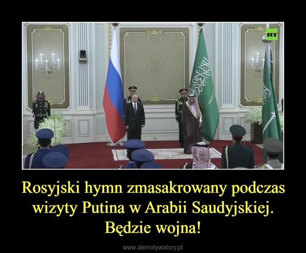Rosyjski hymn zmasakrowany podczas wizyty Putina w Arabii Saudyjskiej.Będzie wojna! –