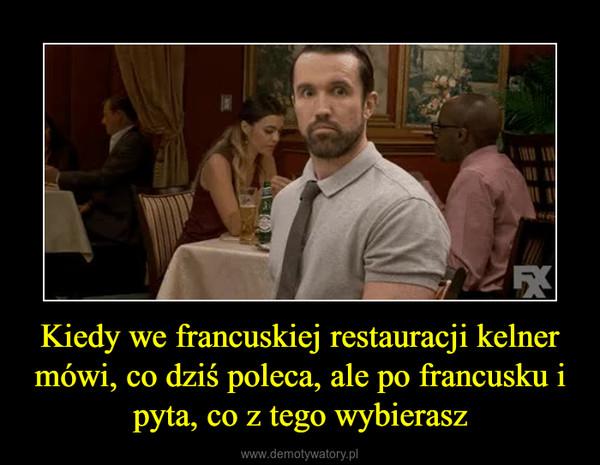 Kiedy we francuskiej restauracji kelner mówi, co dziś poleca, ale po francusku i pyta, co z tego wybierasz –