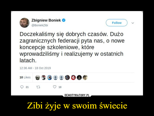 Zibi żyje w swoim świecie –  Zbigniew Boniek Doczekaliśmy się dobrych czasów. Dużo zagranicznych federacji pyta nas, o nowe koncepcje szkoleniowe, które wprowadziliśmy i realizujemy w ostatnich latach