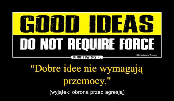 """""""Dobre idee nie wymagają przemocy."""" – (wyjątek: obrona przed agresją)"""