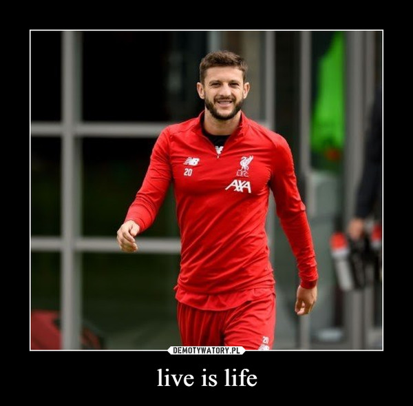 live is life –