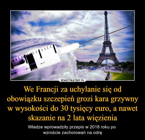We Francji za uchylanie się od obowiązku szczepień grozi kara grzywny w wysokości do 30 tysięcy euro, a nawet skazanie na 2 lata więzienia – Władze wprowadziły przepis w 2018 roku po wzroście zachorowań na odrę