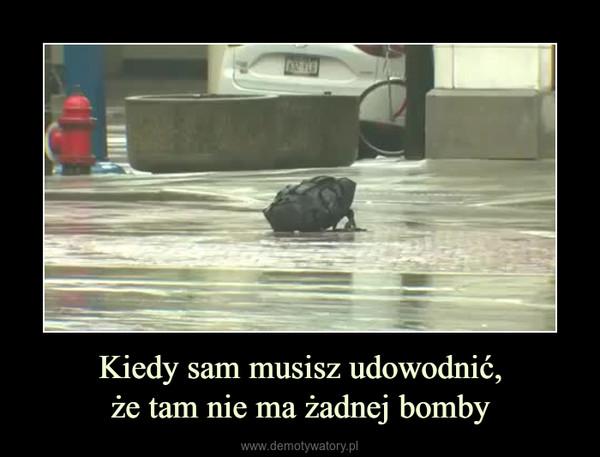 Kiedy sam musisz udowodnić,że tam nie ma żadnej bomby –