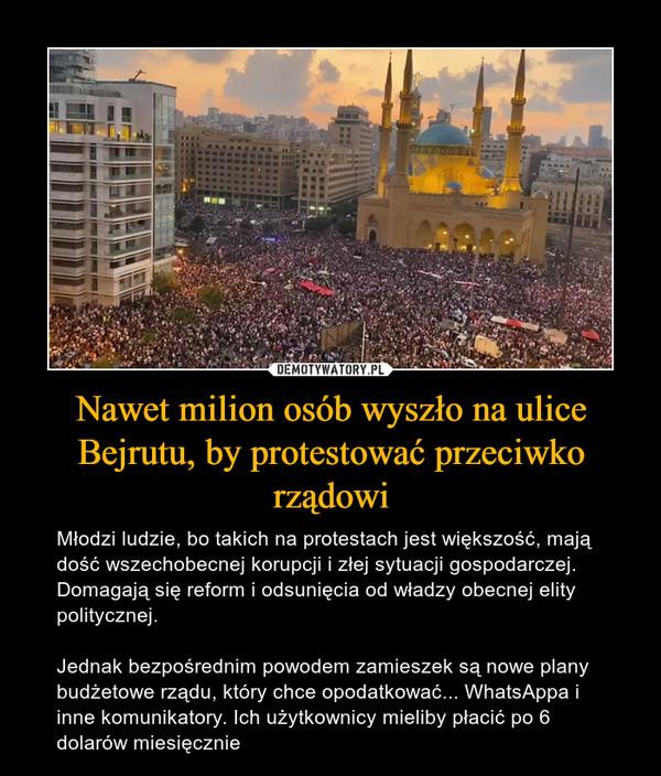 Nawet milion osób wyszło na ulice Bejrutu, by protestować przeciwko rządowi – Młodzi ludzie, bo takich na protestach jest większość, mają dość wszechobecnej korupcji i złej sytuacji gospodarczej. Domagają się reform i odsunięcia od władzy obecnej elity politycznej.Jednak bezpośrednim powodem zamieszek są nowe plany budżetowe rządu, który chce opodatkować... WhatsAppa i inne komunikatory. Ich użytkownicy mieliby płacić po 6 dolarów miesięcznie