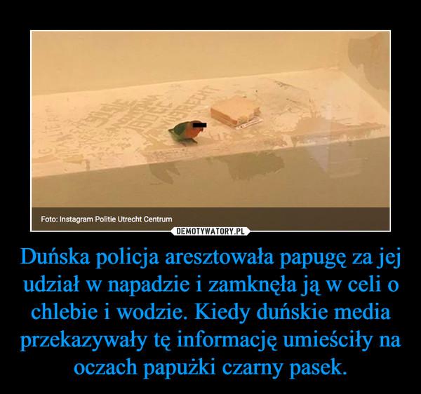 Duńska policja aresztowała papugę za jej udział w napadzie i zamknęła ją w celi o chlebie i wodzie. Kiedy duńskie media przekazywały tę informację umieściły na oczach papużki czarny pasek. –