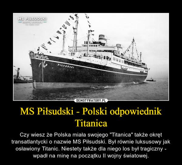 """MS Piłsudski - Polski odpowiednik Titanica – Czy wiesz że Polska miała swojego """"Titanica"""" także okręt transatlantycki o nazwie MS Piłsudski. Był równie luksusowy jak osławiony Titanic. Niestety także dla niego los był tragiczny - wpadł na minę na początku II wojny światowej."""