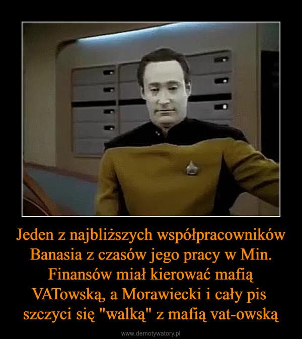 """Jeden z najbliższych współpracowników Banasia z czasów jego pracy w Min. Finansów miał kierować mafią VATowską, a Morawiecki i cały pis  szczyci się """"walką"""" z mafią vat-owską –"""