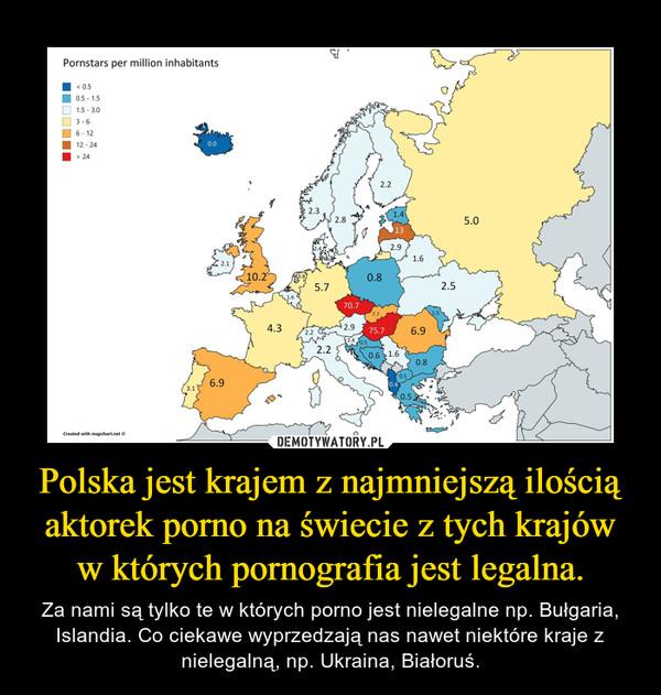 Polska jest krajem z najmniejszą ilością aktorek porno na świecie z tych krajów w których pornografia jest legalna. – Za nami są tylko te w których porno jest nielegalne np. Bułgaria, Islandia. Co ciekawe wyprzedzają nas nawet niektóre kraje z nielegalną, np. Ukraina, Białoruś.