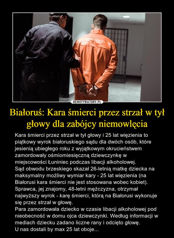 Białoruś: Kara śmierci przez strzał w tył głowy dla zabójcy niemowlęcia – Kara śmierci przez strzał w tył głowy i 25 lat więzienia to piątkowy wyrok białoruskiego sądu dla dwóch osób, które jesienią ubiegłego roku z wyjątkowym okrucieństwem zamordowały ośmiomiesięczną dziewczynkę w miejscowości Łuniniec podczas libacji alkoholowej.Sąd obwodu brzeskiego skazał 26-letnią matkę dziecka na maksymalny możliwy wymiar kary - 25 lat więzienia (na Białorusi kara śmierci nie jest stosowana wobec kobiet). Sprawca, jej znajomy, 48-letni mężczyzna, otrzymał najwyższy wyrok - karę śmierci, którą na Białorusi wykonuje się przez strzał w głowę.Para zamordowała dziecko w czasie libacji alkoholowej pod nieobecność w domu ojca dziewczynki. Według informacji w mediach dziecku zadano liczne rany i odcięto głowę.U nas dostali by max 25 lat oboje...