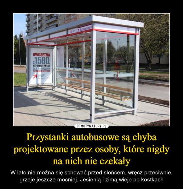 Przystanki autobusowe są chyba projektowane przez osoby, które nigdy na nich nie czekały – W lato nie można się schować przed słońcem, wręcz przeciwnie, grzeje jeszcze mocniej. Jesienią i zimą wieje po kostkach