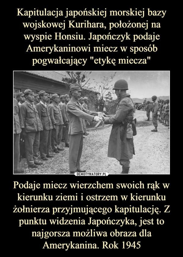 Podaje miecz wierzchem swoich rąk w kierunku ziemi i ostrzem w kierunku żołnierza przyjmującego kapitulację. Z punktu widzenia Japończyka, jest to najgorsza możliwa obraza dla Amerykanina. Rok 1945 –