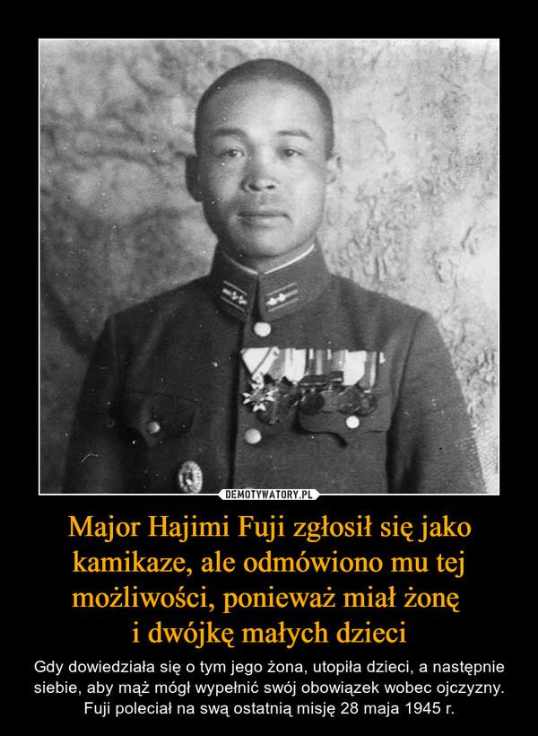 Major Hajimi Fuji zgłosił się jako kamikaze, ale odmówiono mu tej możliwości, ponieważ miał żonę i dwójkę małych dzieci – Gdy dowiedziała się o tym jego żona, utopiła dzieci, a następnie siebie, aby mąż mógł wypełnić swój obowiązek wobec ojczyzny. Fuji poleciał na swą ostatnią misję 28 maja 1945 r.