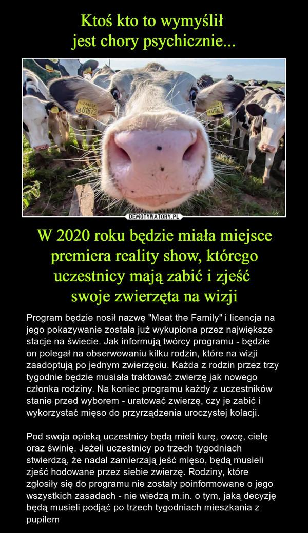 """W 2020 roku będzie miała miejsce premiera reality show, którego uczestnicy mają zabić i zjeść swoje zwierzęta na wizji – Program będzie nosił nazwę """"Meat the Family"""" i licencja na jego pokazywanie została już wykupiona przez największe stacje na świecie. Jak informują twórcy programu - będzie on polegał na obserwowaniu kilku rodzin, które na wizji zaadoptują po jednym zwierzęciu. Każda z rodzin przez trzy tygodnie będzie musiała traktować zwierzę jak nowego członka rodziny. Na koniec programu każdy z uczestników stanie przed wyborem - uratować zwierzę, czy je zabić i wykorzystać mięso do przyrządzenia uroczystej kolacji. Pod swoja opieką uczestnicy będą mieli kurę, owcę, cielę oraz świnię. Jeżeli uczestnicy po trzech tygodniach stwierdzą, że nadal zamierzają jeść mięso, będą musieli zjeść hodowane przez siebie zwierzę. Rodziny, które zgłosiły się do programu nie zostały poinformowane o jego wszystkich zasadach - nie wiedzą m.in. o tym, jaką decyzję będą musieli podjąć po trzech tygodniach mieszkania z pupilem"""