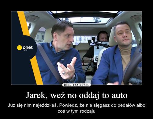 Jarek, weź no oddaj to auto