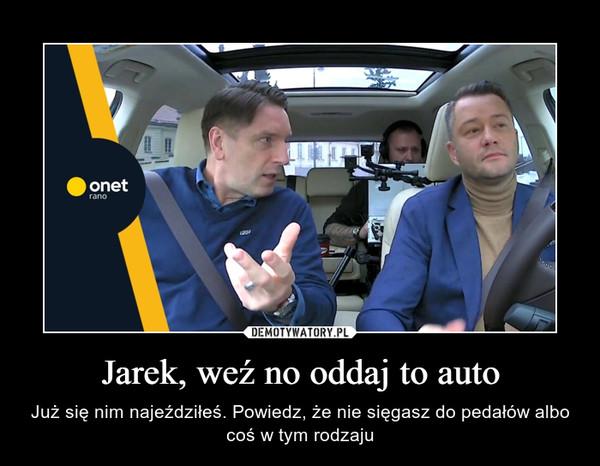Jarek, weź no oddaj to auto – Już się nim najeździłeś. Powiedz, że nie sięgasz do pedałów albo coś w tym rodzaju