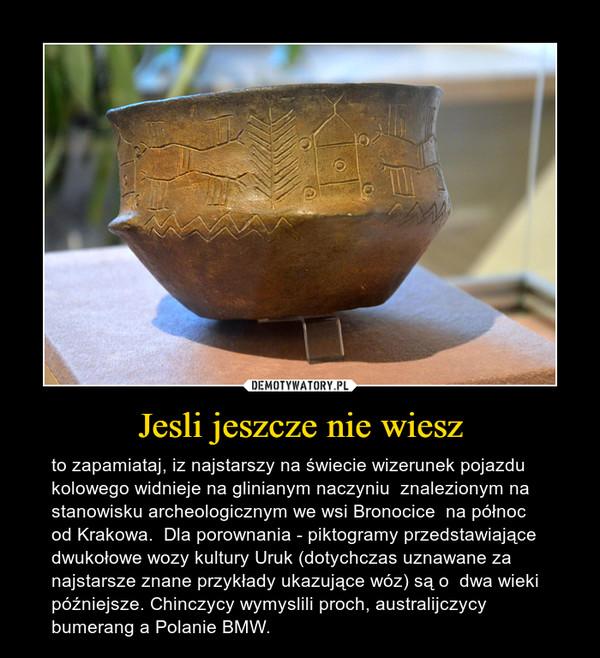 Jesli jeszcze nie wiesz – to zapamiataj, iz najstarszy na świecie wizerunek pojazdu kolowego widnieje na glinianym naczyniu  znalezionym na stanowisku archeologicznym we wsi Bronocice  na północ od Krakowa.  Dla porownania - piktogramy przedstawiające dwukołowe wozy kultury Uruk (dotychczas uznawane za najstarsze znane przykłady ukazujące wóz) są o  dwa wieki późniejsze. Chinczycy wymyslili proch, australijczycy bumerang a Polanie BMW.
