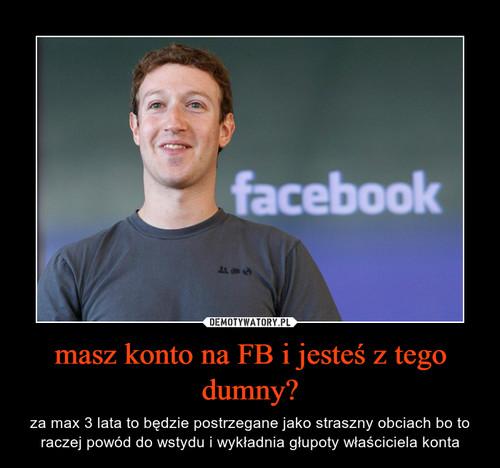 masz konto na FB i jesteś z tego dumny?
