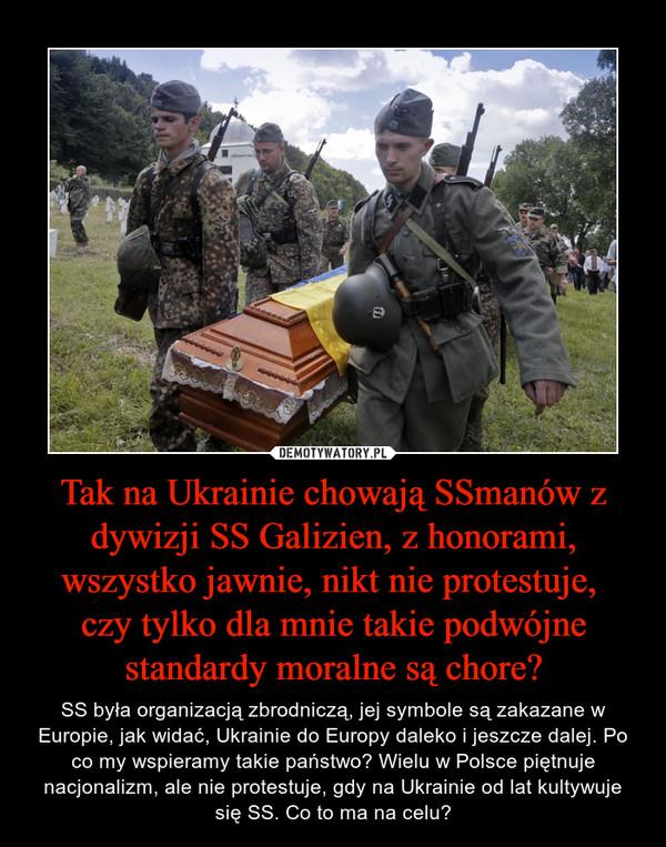 Tak na Ukrainie chowają SSmanów z dywizji SS Galizien, z honorami, wszystko jawnie, nikt nie protestuje, czy tylko dla mnie takie podwójne standardy moralne są chore? – SS była organizacją zbrodniczą, jej symbole są zakazane w Europie, jak widać, Ukrainie do Europy daleko i jeszcze dalej. Po co my wspieramy takie państwo? Wielu w Polsce piętnuje nacjonalizm, ale nie protestuje, gdy na Ukrainie od lat kultywuje się SS. Co to ma na celu?