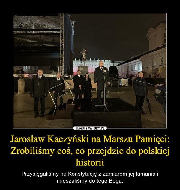 Jarosław Kaczyński na Marszu Pamięci: Zrobiliśmy coś, co przejdzie do polskiej historii – Przysięgaliśmy na Konstytucję z zamiarem jej łamania i mieszaliśmy do tego Boga.