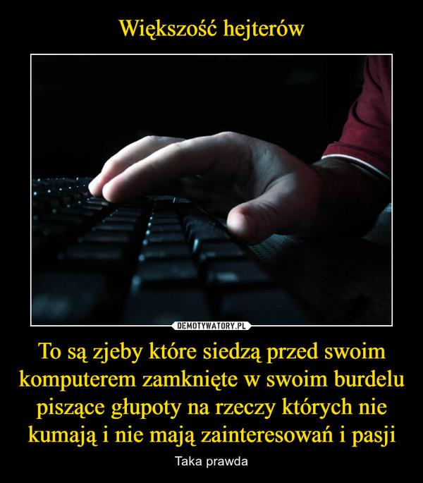 To są zjeby które siedzą przed swoim komputerem zamknięte w swoim burdelu piszące głupoty na rzeczy których nie kumają i nie mają zainteresowań i pasji – Taka prawda
