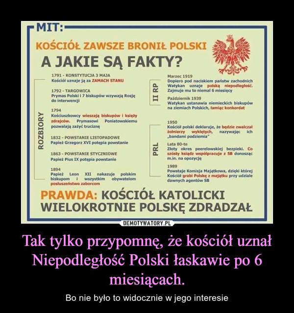 Tak tylko przypomnę, że kościół uznał Niepodległość Polski łaskawie po 6 miesiącach. – Bo nie było to widocznie w jego interesie