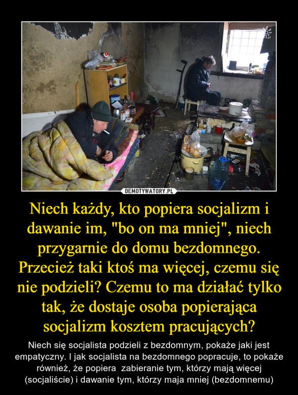 """Niech każdy, kto popiera socjalizm i dawanie im, """"bo on ma mniej"""", niech przygarnie do domu bezdomnego. Przecież taki ktoś ma więcej, czemu się nie podzieli? Czemu to ma działać tylko tak, że dostaje osoba popierająca socjalizm kosztem pracujących? – Niech się socjalista podzieli z bezdomnym, pokaże jaki jest empatyczny. I jak socjalista na bezdomnego popracuje, to pokaże również, że popiera  zabieranie tym, którzy mają więcej (socjaliście) i dawanie tym, którzy maja mniej (bezdomnemu)"""