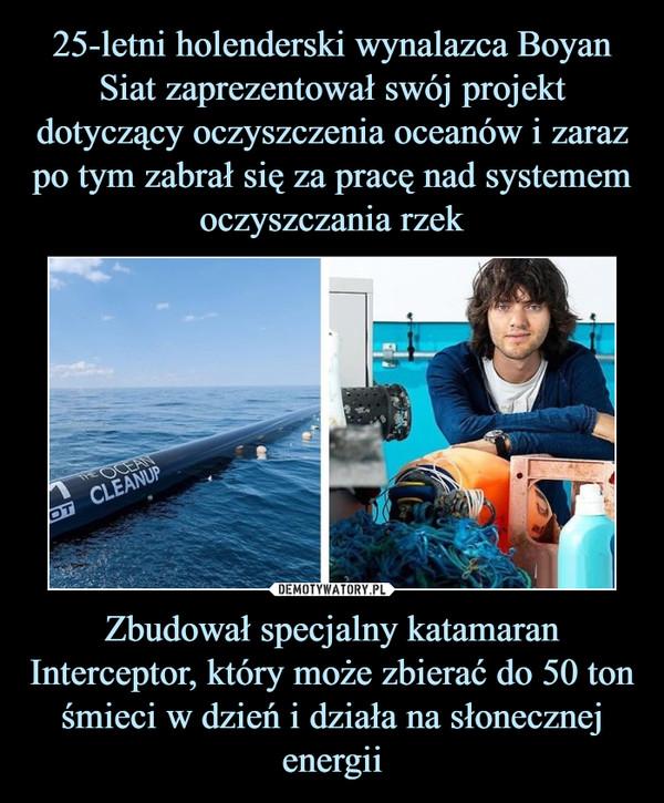 Zbudował specjalny katamaran Interceptor, który może zbierać do 50 ton śmieci w dzień i działa na słonecznej energii –