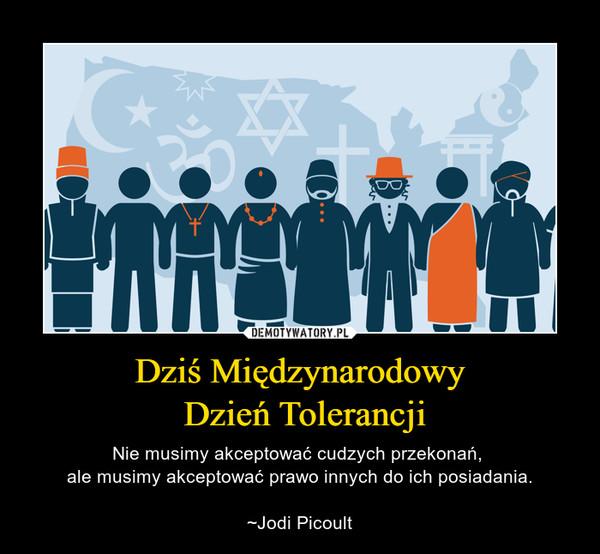 Dziś Międzynarodowy Dzień Tolerancji – Nie musimy akceptować cudzych przekonań, ale musimy akceptować prawo innych do ich posiadania.~Jodi Picoult