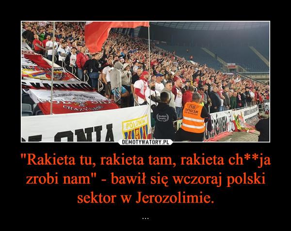 """""""Rakieta tu, rakieta tam, rakieta ch**ja zrobi nam"""" - bawił się wczoraj polski sektor w Jerozolimie. – ..."""