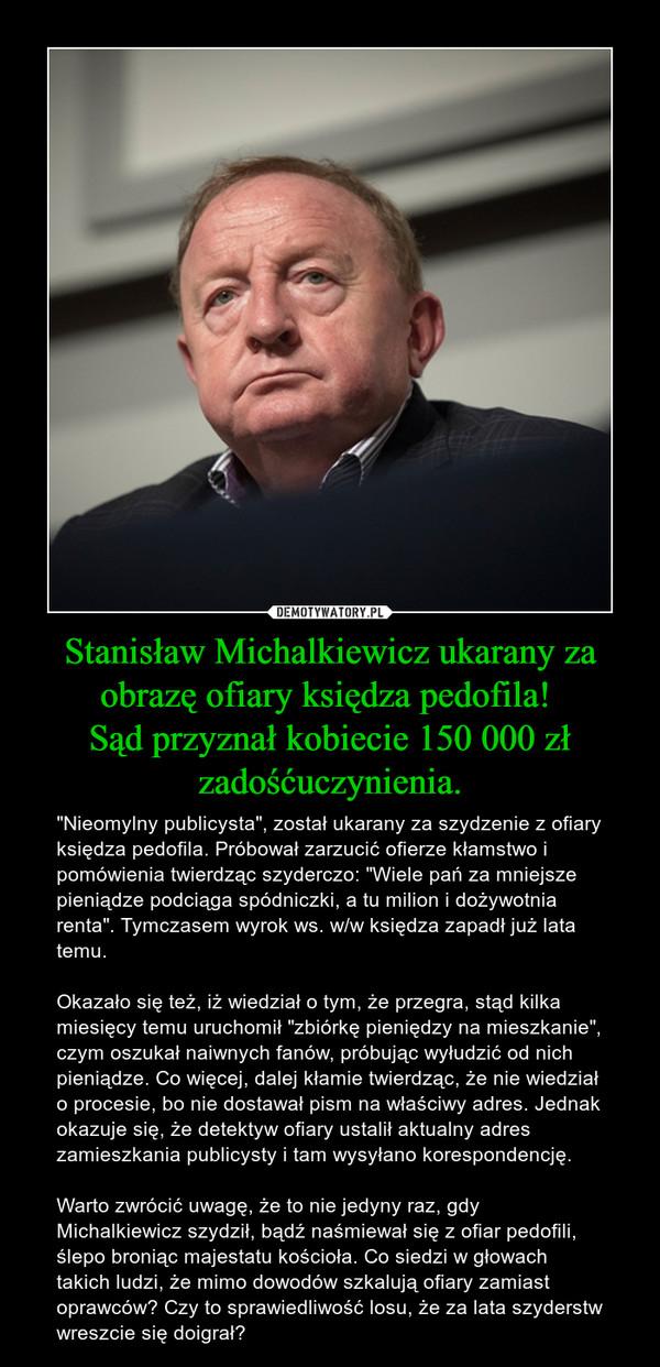 """Stanisław Michalkiewicz ukarany za obrazę ofiary księdza pedofila! Sąd przyznał kobiecie 150 000 zł zadośćuczynienia. – """"Nieomylny publicysta"""", został ukarany za szydzenie z ofiary księdza pedofila. Próbował zarzucić ofierze kłamstwo i pomówienia twierdząc szyderczo: """"Wiele pań za mniejsze pieniądze podciąga spódniczki, a tu milion i dożywotnia renta"""". Tymczasem wyrok ws. w/w księdza zapadł już lata temu. Okazało się też, iż wiedział o tym, że przegra, stąd kilka miesięcy temu uruchomił """"zbiórkę pieniędzy na mieszkanie"""", czym oszukał naiwnych fanów, próbując wyłudzić od nich pieniądze. Co więcej, dalej kłamie twierdząc, że nie wiedział o procesie, bo nie dostawał pism na właściwy adres. Jednak okazuje się, że detektyw ofiary ustalił aktualny adres zamieszkania publicysty i tam wysyłano korespondencję. Warto zwrócić uwagę, że to nie jedyny raz, gdy Michalkiewicz szydził, bądź naśmiewał się z ofiar pedofili, ślepo broniąc majestatu kościoła. Co siedzi w głowach takich ludzi, że mimo dowodów szkalują ofiary zamiast oprawców? Czy to sprawiedliwość losu, że za lata szyderstw wreszcie się doigrał?"""