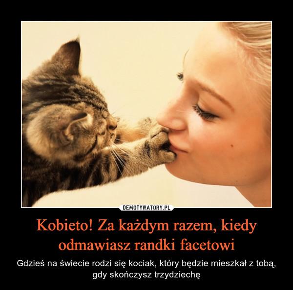 Kobieto! Za każdym razem, kiedy odmawiasz randki facetowi – Gdzieś na świecie rodzi się kociak, który będzie mieszkał z tobą, gdy skończysz trzydziechę