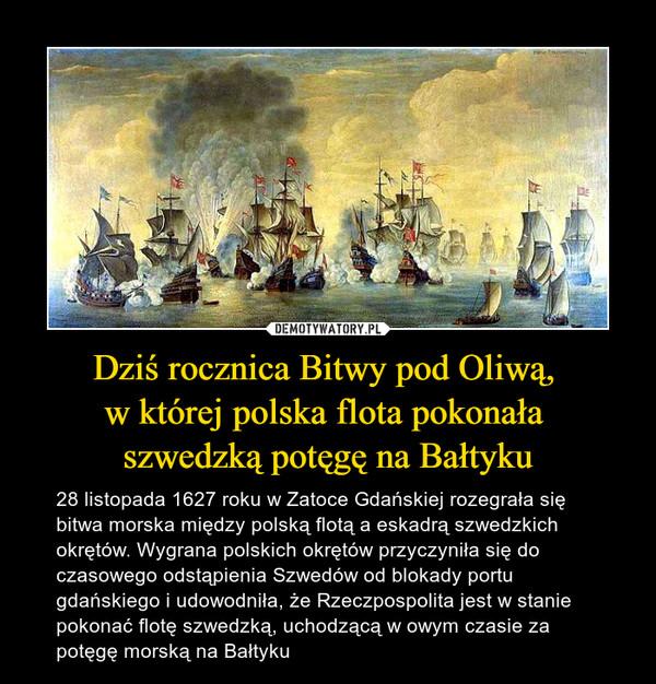 Dziś rocznica Bitwy pod Oliwą, w której polska flota pokonała szwedzką potęgę na Bałtyku – 28 listopada 1627 roku w Zatoce Gdańskiej rozegrała się bitwa morska między polską flotą a eskadrą szwedzkich okrętów. Wygrana polskich okrętów przyczyniła się do czasowego odstąpienia Szwedów od blokady portu gdańskiego i udowodniła, że Rzeczpospolita jest w stanie pokonać flotę szwedzką, uchodzącą w owym czasie za potęgę morską na Bałtyku