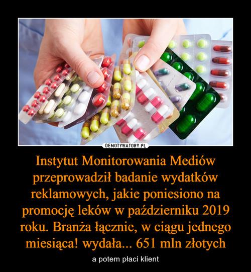 Instytut Monitorowania Mediów przeprowadził badanie wydatków reklamowych, jakie poniesiono na promocję leków w październiku 2019 roku. Branża łącznie, w ciągu jednego miesiąca! wydała... 651 mln złotych
