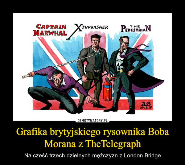 Grafika brytyjskiego rysownika Boba Morana z TheTelegraph – Na cześć trzech dzielnych mężczyzn z London Bridge