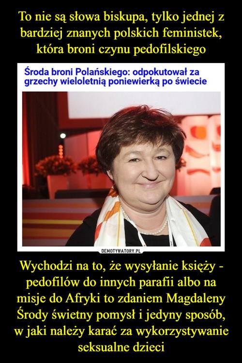 To nie są słowa biskupa, tylko jednej z bardziej znanych polskich feministek, która broni czynu pedofilskiego Wychodzi na to, że wysyłanie księży - pedofilów do innych parafii albo na misje do Afryki to zdaniem Magdaleny Środy świetny pomysł i jedyny sposób, w jaki należy karać za wykorzystywanie seksualne dzieci