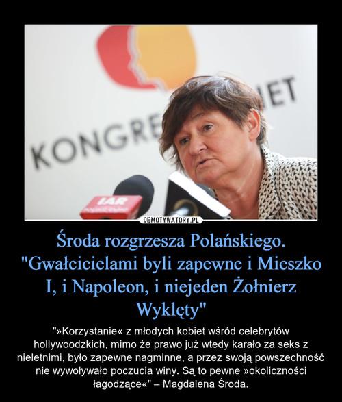 """Środa rozgrzesza Polańskiego. """"Gwałcicielami byli zapewne i Mieszko I, i Napoleon, i niejeden Żołnierz Wyklęty"""""""