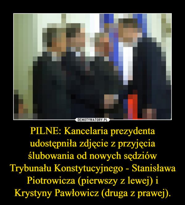 PILNE: Kancelaria prezydenta udostępniła zdjęcie z przyjęcia ślubowania od nowych sędziów Trybunału Konstytucyjnego - Stanisława Piotrowicza (pierwszy z lewej) i Krystyny Pawłowicz (druga z prawej). –