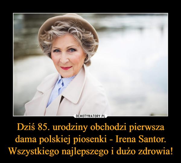 Dziś 85. urodziny obchodzi pierwsza dama polskiej piosenki - Irena Santor. Wszystkiego najlepszego i dużo zdrowia! –
