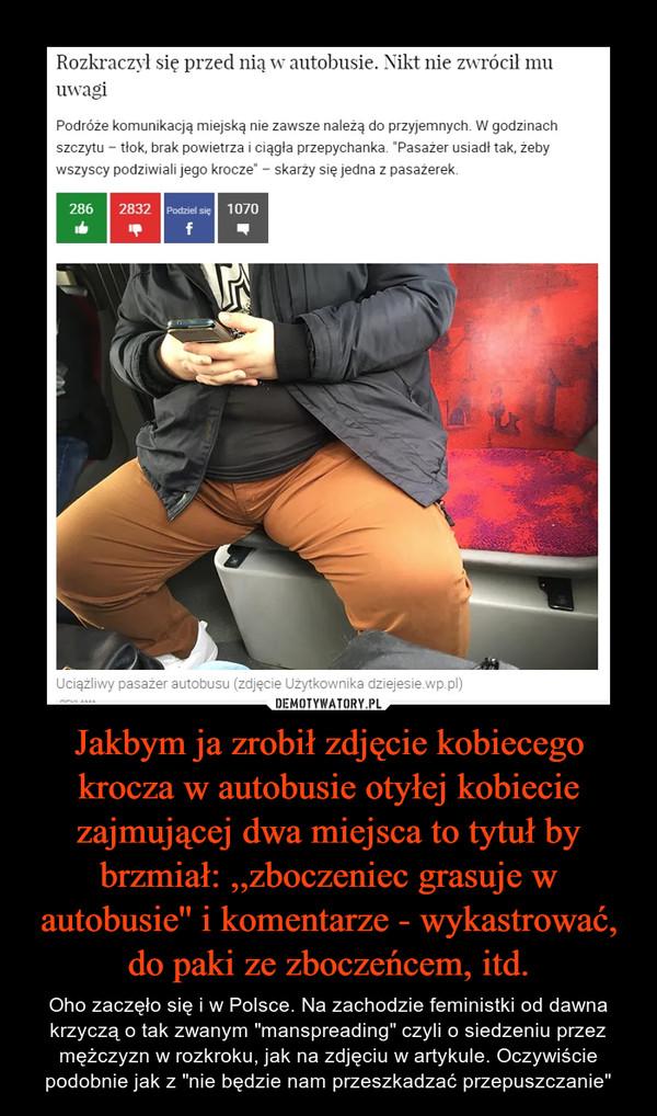 """Jakbym ja zrobił zdjęcie kobiecego krocza w autobusie otyłej kobiecie zajmującej dwa miejsca to tytuł by brzmiał: ,,zboczeniec grasuje w autobusie'' i komentarze - wykastrować, do paki ze zboczeńcem, itd. – Oho zaczęło się i w Polsce. Na zachodzie feministki od dawna krzyczą o tak zwanym """"manspreading"""" czyli o siedzeniu przez mężczyzn w rozkroku, jak na zdjęciu w artykule. Oczywiście podobnie jak z """"nie będzie nam przeszkadzać przepuszczanie"""""""