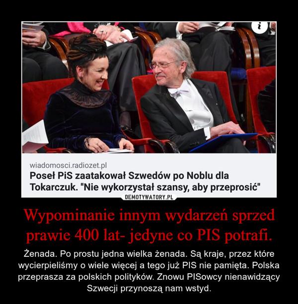 Wypominanie innym wydarzeń sprzed prawie 400 lat- jedyne co PIS potrafi. – Żenada. Po prostu jedna wielka żenada. Są kraje, przez które wycierpieliśmy o wiele więcej a tego już PIS nie pamięta. Polska przeprasza za polskich polityków. Znowu PISowcy nienawidzący Szwecji przynoszą nam wstyd.