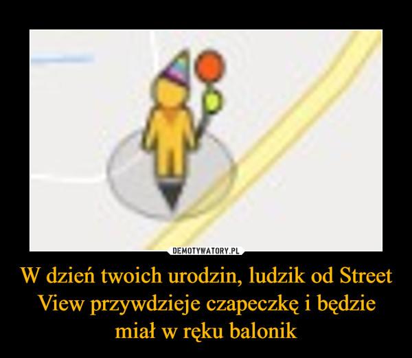 W dzień twoich urodzin, ludzik od Street View przywdzieje czapeczkę i będzie miał w ręku balonik –