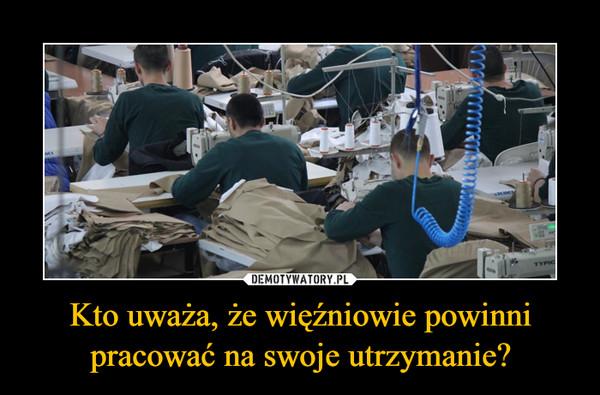 Kto uważa, że więźniowie powinni pracować na swoje utrzymanie? –