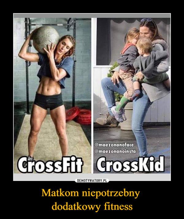 Matkom niepotrzebny dodatkowy fitness –