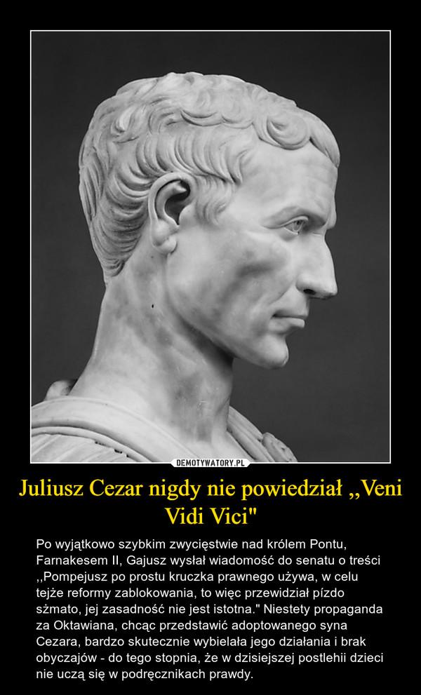 """Juliusz Cezar nigdy nie powiedział ,,Veni Vidi Vici"""" – Po wyjątkowo szybkim zwycięstwie nad królem Pontu, Farnakesem II, Gajusz wysłał wiadomość do senatu o treści ,,Pompejusz po prostu kruczka prawnego używa, w celu tejże reformy zablokowania, to więc przewidział pízdo sżmato, jej zasadność nie jest istotna."""" Niestety propaganda za Oktawiana, chcąc przedstawić adoptowanego syna Cezara, bardzo skutecznie wybielała jego działania i brak obyczajów - do tego stopnia, że w dzisiejszej postlehii dzieci nie uczą się w podręcznikach prawdy."""